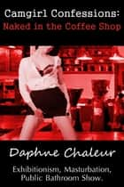 Camgirl Confessions: Naked in the Coffee Shop (Exhibitionism, Masturbation, Public Bathroom Show) ebook by Daphne Chaleur
