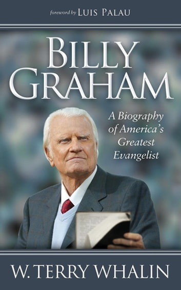 Billy Graham - A Biography of America's Greatest Evangelist ebook by W. Terry Whalin
