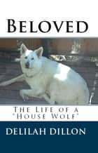 "Beloved: The Life of a ""House Wolf"" ebook by Delilah Dillon"