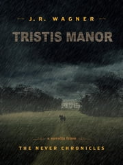 Tristis Manor: The Never Chronicles #1.5 ebook by J. R. Wagner