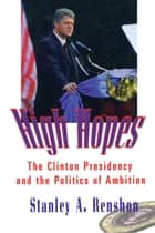 High Hopes - The Clinton Presidency and the Politics of Ambition ebook by Stanley A. Renshon