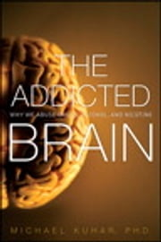 The Addicted Brain: Why We Abuse Drugs, Alcohol, and Nicotine - Why We Abuse Drugs, Alcohol, and Nicotine ebook by Michael Kuhar