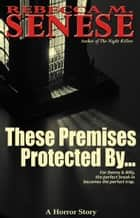 These Premises Protected By...: A Horror Story ebook by Rebecca M. Senese