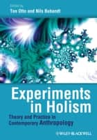 Experiments in Holism - Theory and Practice in Contemporary Anthropology ebook by Ton Otto, Nils Bubandt