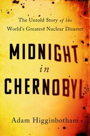 Midnight in Chernobyl - The Story of the World's Greatest Nuclear Disaster ebook by Adam Higginbotham