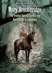 Mary Breckinridge - The Frontier Nursing Service and Rural Health in Appalachia ebook by Melanie Beals Goan