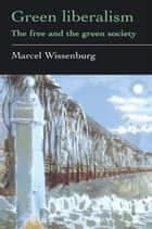 Green Liberalism - The Free And The Green Society ebook by Marcel Wissenburg