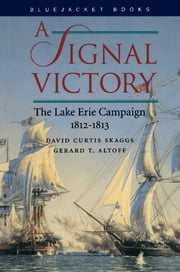 A Signal Victory - The Lake Erie Campaign, 1812-1813 ebook by David  C. Skaggs,Gerald Altoff