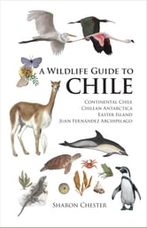 A Wildlife Guide to Chile - Continental Chile, Chilean Antarctica, Easter Island, Juan Fernandez Archipelago ebook by Sharon Chester