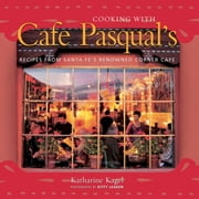 Cooking with Cafe Pasqual's - Recipes from Santa Fe's Renowned Corner Cafe [A Cookbook] eBook by Katharine Kagel, Kitty Leaken