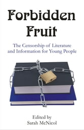 Forbidden Fruit: The Censorship of Literature and Information for Young People ebook by McNicol, Sarah