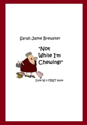 """Not While I'm Chewing."" Elsie W.'s First Book ebook by Sarah Jayne Brewster"