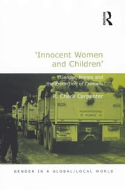 'Innocent Women and Children' - Gender, Norms and the Protection of Civilians ebook by R. Charli Carpenter