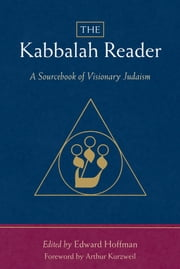 The Kabbalah Reader - A Sourcebook of Visionary Judaism ebook by Arthur Kurzweil,Edward Hoffman