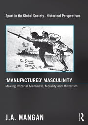 'Manufactured' Masculinity - Making Imperial Manliness, Morality and Militarism ebook by J. A. Mangan