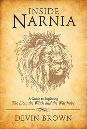Inside Narnia - A Guide to Exploring The Lion, the Witch and the Wardrobe ebook by Devin Brown