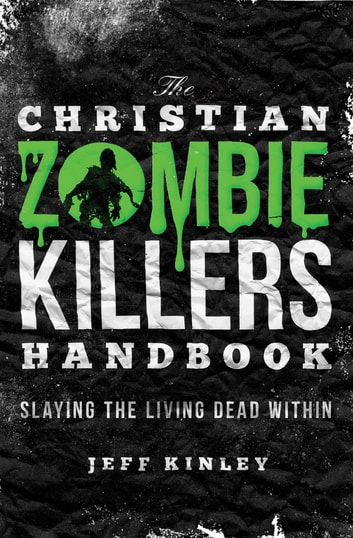 The Christian Zombie Killers Handbook - Slaying the Living Dead Within ebook by Jeff Kinley