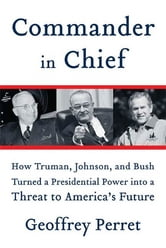 Commander in Chief - How Truman, Johnson, and Bush Turned a Presidential Power into a Threat to America's Future ebook by Geoffrey Perret
