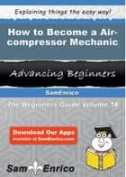 How to Become a Air-compressor Mechanic - How to Become a Air-compressor Mechanic ebook by Paul Roach