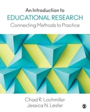 An Introduction to Educational Research - Connecting Methods to Practice ebook by Chad R. (Richard) Lochmiller,Jessica N. (Nina) Lester