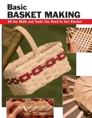 Basic Basket Making - All the Skills and Tools You Need to Get Started ebook by Linda Franz,Debra Hammond,Alan Wycheck