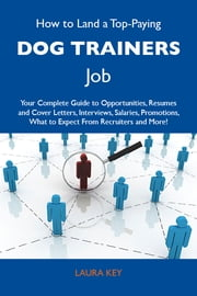 How to Land a Top-Paying Dog trainers Job: Your Complete Guide to Opportunities, Resumes and Cover Letters, Interviews, Salaries, Promotions, What to Expect From Recruiters and More ebook by Key Laura