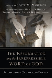 The Reformation and the Irrepressible Word of God - Interpretation, Theology, and Practice ebook by Scott M. Manetsch