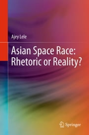 Asian Space Race: Rhetoric or Reality? ebook by Ajey Lele