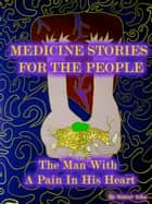 Medicine Stories For The People - The Man With A Pain In His Heart ebook by Robert Asha