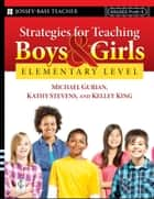 Strategies for Teaching Boys and Girls -- Elementary Level - A Workbook for Educators ebook by Michael Gurian, Kathy Stevens, Kelley King