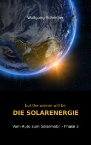 but the winner will be DIE SOLARENERGIE - Vom Auto zum Solarmobil - Phase 2 ebook by Wolfgang Schreiber