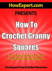 How To Crochet Granny Squares: Your Step-By-Step Guide To Crocheting Granny Squares ebook by HowExpert