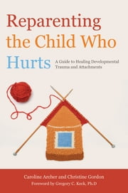 Reparenting the Child Who Hurts - A Guide to Healing Developmental Trauma and Attachments ebook by Caroline Archer,Christine Gordon