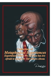 A Collection of Metaphysical Experiences - Experiences Which We All Have but Are Afraid to Speak or Tell Others About. ebook by Franchot Peter Moore Sr.