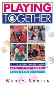 Playing Together - 101 Terrific Games and Activities That Children Ages Three to Nine Can Do Together ebook by Wendy Smolen