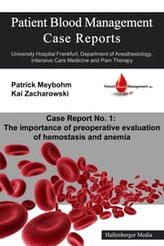Patient Blood Management Case Report No. 1: The importance of preoperative evaluation of hemostasis and anemia - University Hospital Frankfurt, Department of Anesthesiology, Intensive Care Medicine and Pain Therapy ebook by Kai Zacharowski,Patrick Meybohm,Victoria Ellerbroek,Colleen Cuca,Dania Fischer,Patrick Meybohm