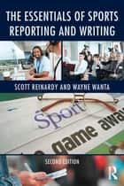 The Essentials of Sports Reporting and Writing ebook by Scott Reinardy, Wayne Wanta
