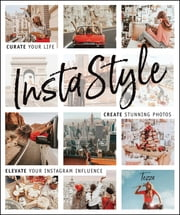 InstaStyle - Curate Your Life, Create Stunning Photos, and Elevate Your Instagram Influence ebook by Tezza (a.k.a Tessa Barton)