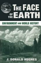 The Face of the Earth: Environment and World History - Environment and World History ebook by J. Donald Hughes
