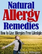Natural Allergy Remedies: How to Live Allergies Free Lifestyle ebook by Ashley K. Willington