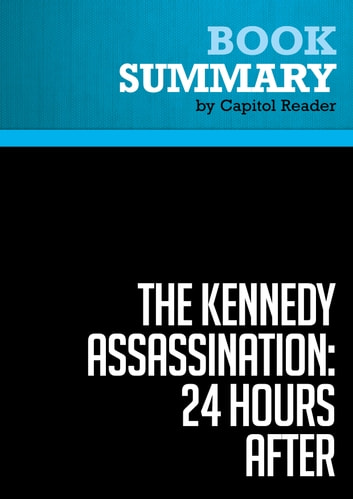 Summary of The Kennedy Assassination - 24 Hours After: Lyndon B. Johnson's Pivotal First Day as President - Steven M. Gillon Publisher: Basic Books ebook by Capitol Reader