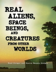 Real Aliens, Space Beings, and Creatures from Other Worlds ebook by Steiger, Brad