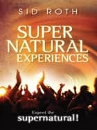 Supernatural Experiences: Expect the Supernatural! ebook by Sid Roth