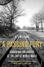 A Passing Fury - Searching for Justice at the End of World War II ebook by A. T. Williams