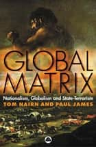 Global Matrix - Nationalism, Globalism and State-Terrorism ebook by Tom Nairn, Paul James
