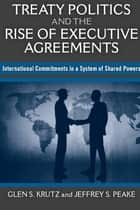 Treaty Politics and the Rise of Executive Agreements: International Commitments in a System of Shared Powers ebook by Glen S Krutz,Jeffrey S Peake