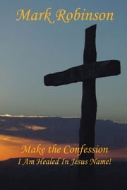 Make the Confession - I Am Healed In Jesus Name! ebook by Mark E. Robinson