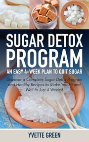 Sugar Detox Program: An Easy 4-Week Plan to Quit Sugar - Discover a Complete Sugar Detox Program and Healthy Recipes to Make You Fit and Well In Just 4 Weeks! ebook by Yvette Green