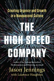 The High-Speed Company - Creating Urgency and Growth in a Nanosecond Culture ebook by Jason Jennings,Laurence Haughton
