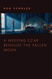 A Weeping Czar Beholds the Fallen Moon - A Tor.Com Original ebook by Ken Scholes